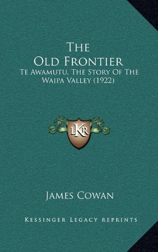 The Old Frontier: Te Awamutu, The Story Of The Waipa Valley (1922) (9781164226369) by Cowan, James