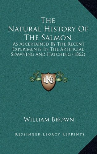 The Natural History Of The Salmon: As Ascertained By The Recent Experiments In The Artificial Spawning And Hatching (1862) (1164226460) by Brown, William