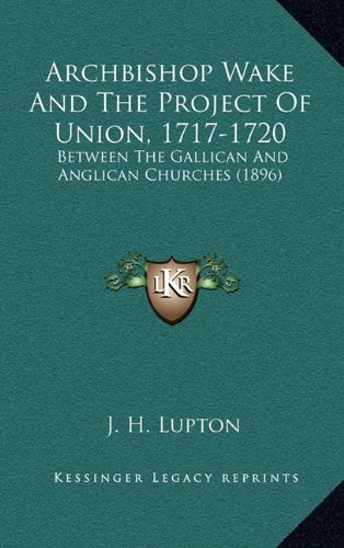 9781164233473: Archbishop Wake and the Project of Union, 1717-1720: Between the Gallican and Anglican Churches (1896)