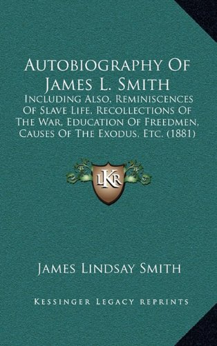 9781164245780: Autobiography Of James L. Smith: Including Also, Reminiscences Of Slave Life, Recollections Of The War, Education Of Freedmen, Causes Of The Exodus, Etc. (1881)