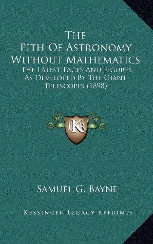 9781164247111: The Pith Of Astronomy Without Mathematics: The Latest Facts And Figures As Developed By The Giant Telescopes (1898)