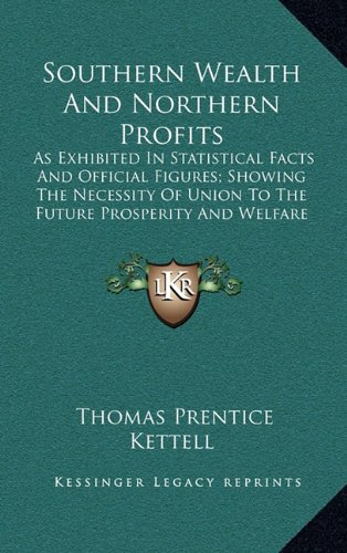 9781164247951: Southern Wealth And Northern Profits: As Exhibited In Statistical Facts And Official Figures; Showing The Necessity Of Union To The Future Prosperity And Welfare Of The Republic (1860)