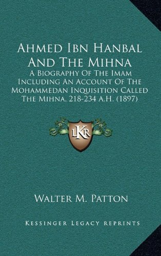 9781164271567: Ahmed Ibn Hanbal And The Mihna: A Biography Of The Imam Including An Account Of The Mohammedan Inquisition Called The Mihna, 218-234 A.H. (1897)