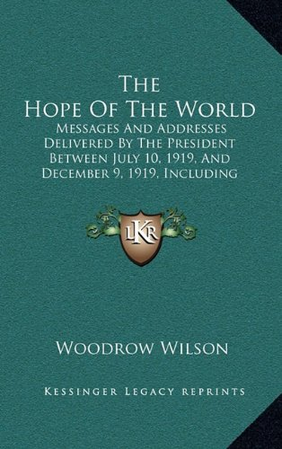 9781164272335: The Hope Of The World: Messages And Addresses Delivered By The President Between July 10, 1919, And December 9, 1919, Including Selections From His ... In Behalf Of The Treaty And Covenant (1920)