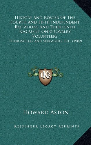 9781164272748: History And Roster Of The Fourth And Fifth Independent Battalions And Thirteenth Regiment Ohio Cavalry Volunteers: Their Battles And Skirmishes, Etc. (1902)