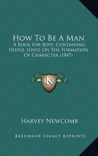 9781164278917: How To Be A Man: A Book For Boys, Containing Useful Hints On The Formation Of Character (1847)