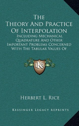 9781164291121: The Theory and Practice of Interpolation: Including Mechanical Quadrature and Other Important Problems Concerned with the Tabular Values of Functions