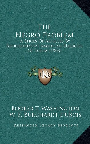 The Negro Problem: A Series Of Articles By Representative American Negroes Of Today (1903) (9781164291374) by Booker T. Washington; W. E. Burghardt DuBois; Paul Laurence Dunbar