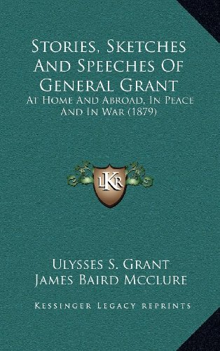 Stories, Sketches And Speeches Of General Grant: At Home And Abroad, In Peace And In War (1879) (1164293265) by Grant, Ulysses S.