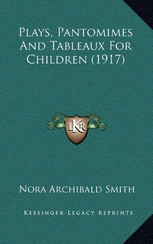Plays, Pantomimes And Tableaux For Children (1917) (9781164297659) by Nora Archibald Smith