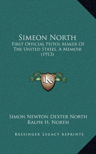 9781164299530: Simeon North: First Official Pistol Maker Of The United States, A Memoir (1913)