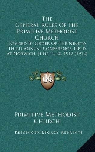 9781164307334: The General Rules Of The Primitive Methodist Church: Revised By Order Of The Ninety-Third Annual Conference, Held At Norwich, June 12-20, 1912 (1912)