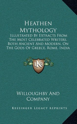 9781164344155: Heathen Mythology: Illustrated By Extracts From The Most Celebrated Writers, Both Ancient And Modern, On The Gods Of Greece, Rome, India And Scandinavia (1842)