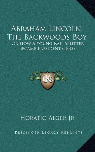 9781164345442: Abraham Lincoln, The Backwoods Boy: Or How A Young Rail Splitter Became President (1883)