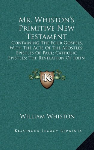 9781164353515: Mr. Whiston's Primitive New Testament: Containing The Four Gospels, With The Acts Of The Apostles; Epistles Of Paul; Catholic Epistles; The Revelation Of John (1745)