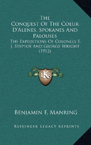 9781164357711: The Conquest Of The Coeur D'Alenes, Spokanes And Palouses: The Expeditions Of Colonels E. J. Steptoe And George Wright (1912)