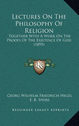 Lectures On The Philosophy Of Religion: Together With A Work On The Proofs Of The Existence Of God (1895) (9781164375081) by Georg Wilhelm Friedrich Hegel