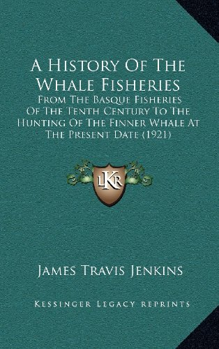 9781164375579: A History Of The Whale Fisheries: From The Basque Fisheries Of The Tenth Century To The Hunting Of The Finner Whale At The Present Date (1921)