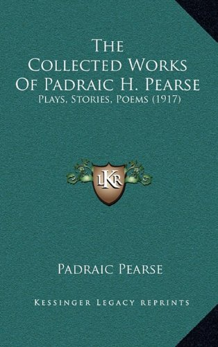 9781164383345: The Collected Works Of Padraic H. Pearse: Plays, Stories, Poems (1917)