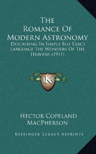 9781164387107: The Romance Of Modern Astronomy: Describing In Simple But Exact Language The Wonders Of The Heavens (1911)