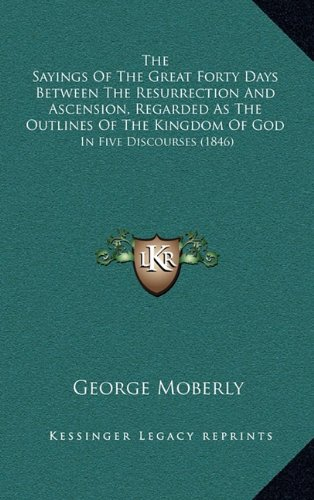 9781164388067: The Sayings of the Great Forty Days Between the Resurrection and Ascension, Regarded as the Outlines of the Kingdom of God: In Five Discourses (1846)