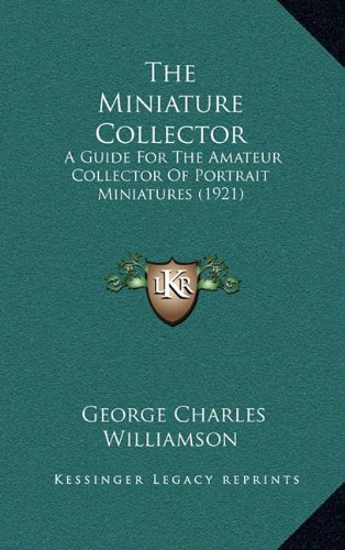 9781164392552: The Miniature Collector: A Guide For The Amateur Collector Of Portrait Miniatures (1921)