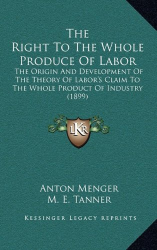 9781164394877: The Right To The Whole Produce Of Labor: The Origin And Development Of The Theory Of Labor's Claim To The Whole Product Of Industry (1899)