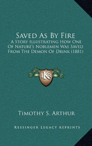 9781164398189: Saved As By Fire: A Story Illustrating How One Of Nature's Noblemen Was Saved From The Demon Of Drink (1881)