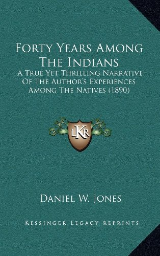 9781164399643: Forty Years Among The Indians: A True Yet Thrilling Narrative Of The Author's Experiences Among The Natives (1890)