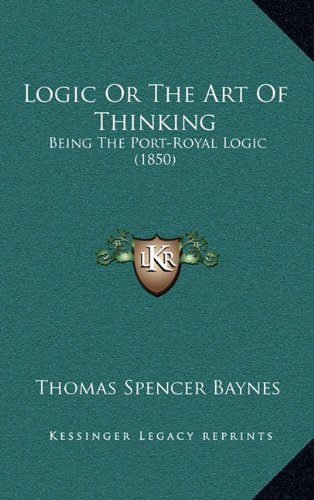 9781164404231: Logic Or The Art Of Thinking: Being The Port-Royal Logic (1850)