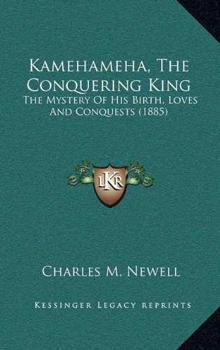 9781164405726: Kamehameha, The Conquering King: The Mystery Of His Birth, Loves And Conquests (1885)