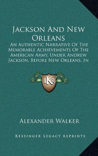 9781164406778: Jackson And New Orleans: An Authentic Narrative Of The Memorable Achievements Of The American Army, Under Andrew Jackson, Before New Orleans, In The Winter Of 1814-15 (1856)