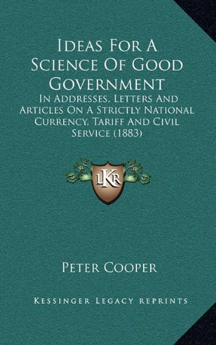 9781164407522: Ideas For A Science Of Good Government: In Addresses, Letters And Articles On A Strictly National Currency, Tariff And Civil Service (1883)