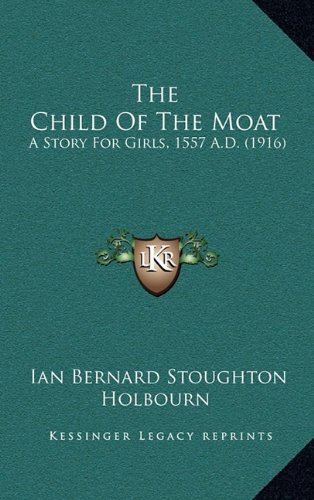 9781164409816: The Child Of The Moat: A Story For Girls, 1557 A.D. (1916)