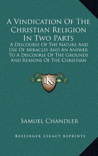 9781164415756: A Vindication Of The Christian Religion In Two Parts: A Discourse Of The Nature And Use Of Miracles And An Answer To A Discourse Of The Grounds And Reasons Of The Christian Religion (1725)
