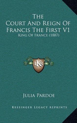 9781164418221: The Court And Reign Of Francis The First V1: King Of France (1887)