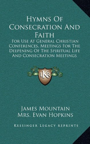 9781164418580: Hymns Of Consecration And Faith: For Use At General Christian Conferences, Meetings For The Deepening Of The Spiritual Life And Consecration Meetings (1902)