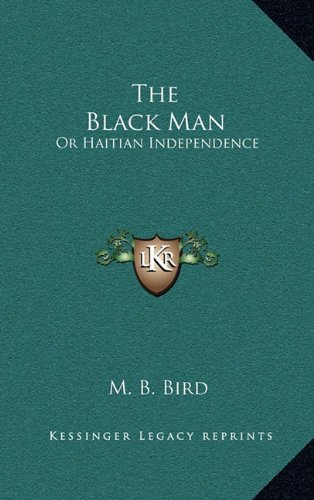 9781164430070: The Black Man: Or Haitian Independence: Deduced From Historical Notes And Dedicated To The Government And People Of Haiti (1869)