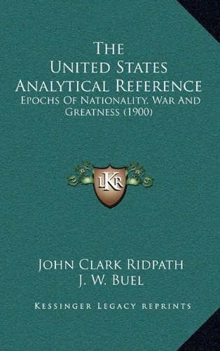 The United States Analytical Reference: Epochs Of Nationality, War And Greatness (1900) (1164434594) by John Clark Ridpath; J. W. Buel