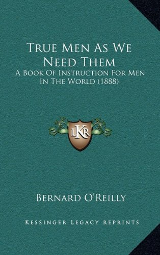 True Men As We Need Them: A Book Of Instruction For Men In The World (1888) (1164436066) by Bernard O'Reilly