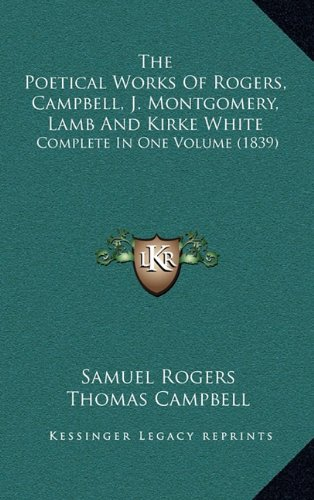 9781164439196: The Poetical Works Of Rogers, Campbell, J. Montgomery, Lamb And Kirke White: Complete In One Volume (1839)