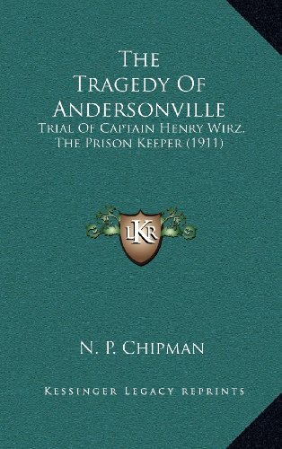 9781164450771: The Tragedy Of Andersonville: Trial Of Captain Henry Wirz, The Prison Keeper (1911)