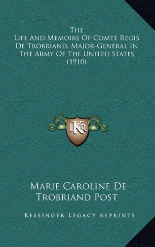 9781164454250: The Life And Memoirs Of Comte Regis De Trobriand, Major-General In The Army Of The United States (1910)