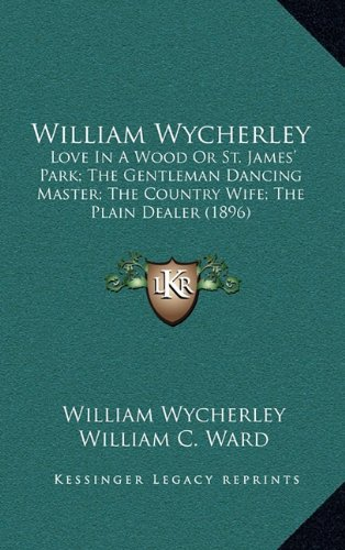 9781164455769: William Wycherley: Love In A Wood Or St. James' Park; The Gentleman Dancing Master; The Country Wife; The Plain Dealer (1896)