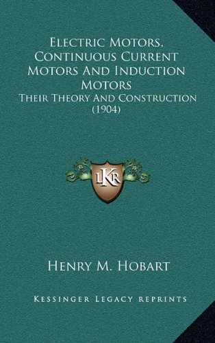 9781164456834: Electric Motors, Continuous Current Motors And Induction Motors: Their Theory And Construction (1904)