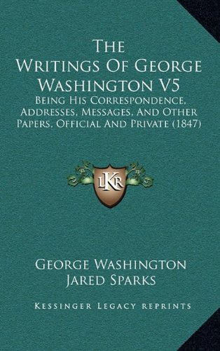 9781164458753: The Writings Of George Washington V5: Being His Correspondence, Addresses, Messages, And Other Papers, Official And Private (1847)