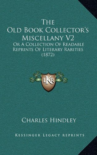 The Old Book Collector's Miscellany V2: Or A Collection Of Readable Reprints Of Literary Rarities (1872) (1164464191) by Charles Hindley