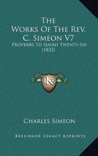 9781164465225: The Works Of The Rev. C. Simeon V7: Proverbs To Isaiah Twenty-Six (1832)