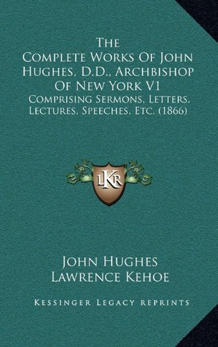 9781164467465: The Complete Works Of John Hughes, D.D., Archbishop Of New York V1: Comprising Sermons, Letters, Lectures, Speeches, Etc. (1866)