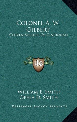 9781164476078: Colonel A. W. Gilbert: Citizen-Soldier Of Cincinnati
